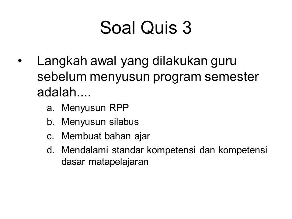 Soal Quis 3 •Langkah awal yang dilakukan guru sebelum menyusun program semester adalah.... a.Menyusun RPP b.Menyusun silabus c.Membuat bahan ajar d.Me