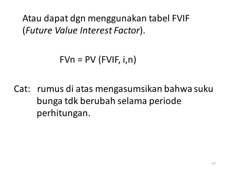 Atau dapat dgn menggunakan tabel FVIF (Future Value Interest Factor). FVn = PV (FVIF, i,n) Cat: rumus di atas mengasumsikan bahwa suku bunga tdk berub
