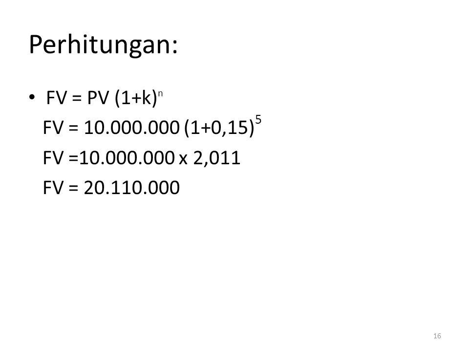 Perhitungan: • FV = PV (1+k) n FV = 10.000.000 (1+0,15) 5 FV =10.000.000 x 2,011 FV = 20.110.000 16