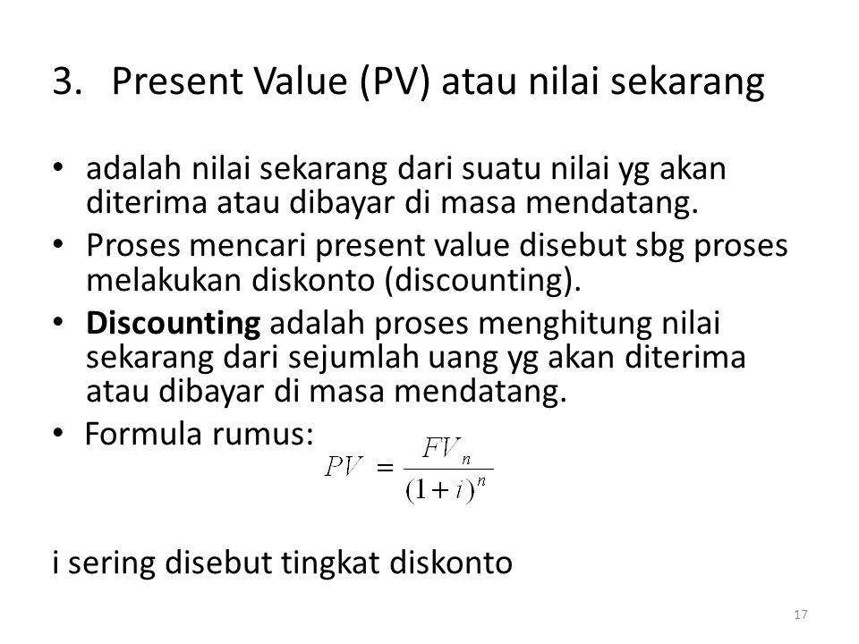 3.Present Value (PV) atau nilai sekarang • adalah nilai sekarang dari suatu nilai yg akan diterima atau dibayar di masa mendatang. • Proses mencari pr