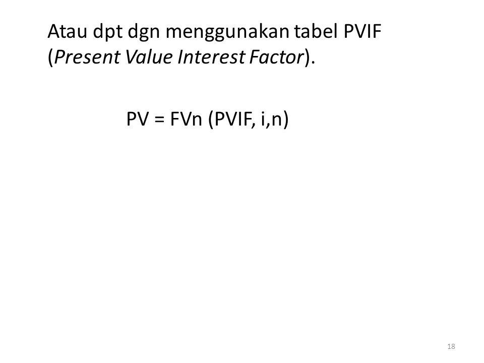 Atau dpt dgn menggunakan tabel PVIF (Present Value Interest Factor). PV = FVn (PVIF, i,n) 18