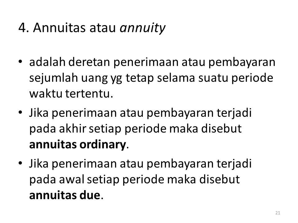 4.Annuitas atau annuity • adalah deretan penerimaan atau pembayaran sejumlah uang yg tetap selama suatu periode waktu tertentu. • Jika penerimaan atau