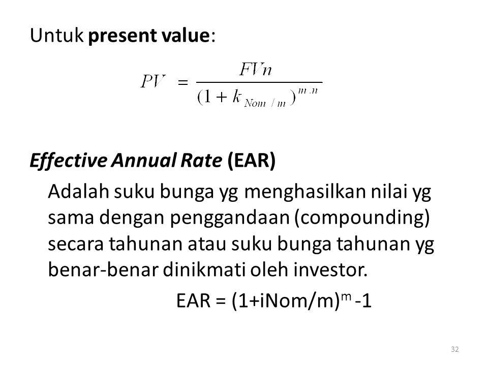 Untuk present value: Effective Annual Rate (EAR) Adalah suku bunga yg menghasilkan nilai yg sama dengan penggandaan (compounding) secara tahunan atau