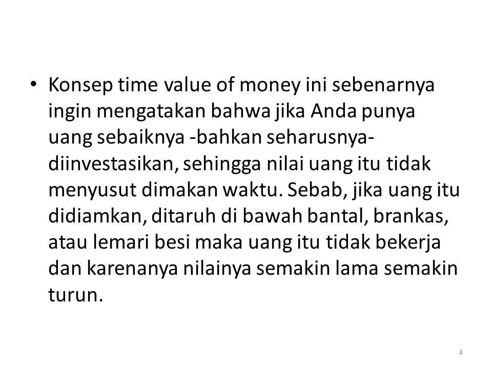 • Konsep time value of money ini sebenarnya ingin mengatakan bahwa jika Anda punya uang sebaiknya -bahkan seharusnya- diinvestasikan, sehingga nilai u