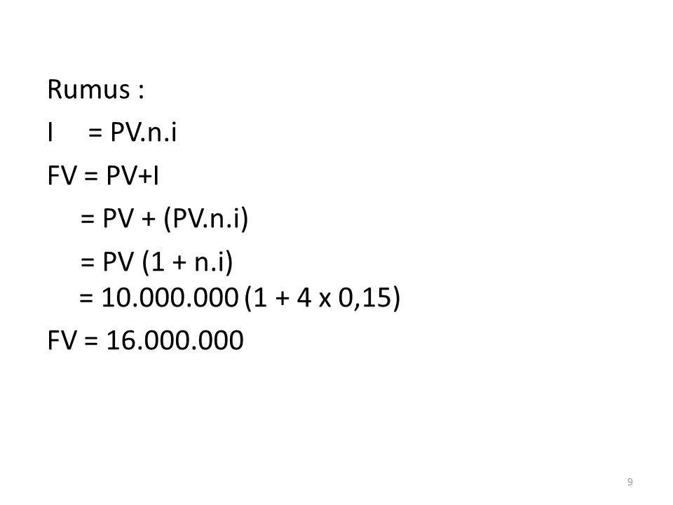 Rumus : I = PV.n.i FV = PV+I = PV + (PV.n.i) = PV (1 + n.i) = 10.000.000 (1 + 4 x 0,15) FV = 16.000.000 9