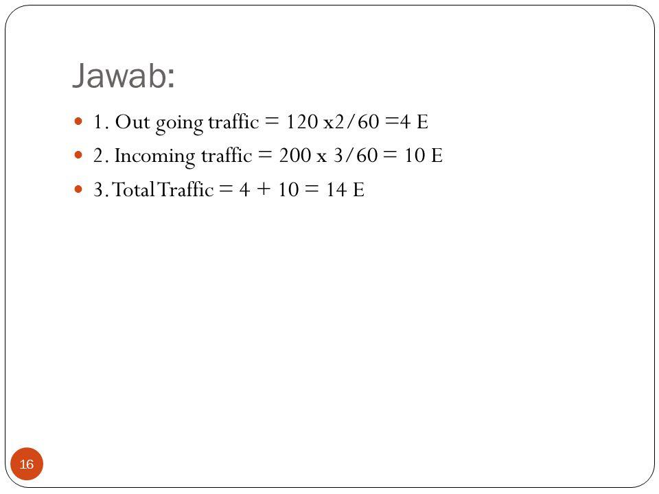 16 Jawab:  1. Out going traffic = 120 x2/60 =4 E  2. Incoming traffic = 200 x 3/60 = 10 E  3. Total Traffic = 4 + 10 = 14 E