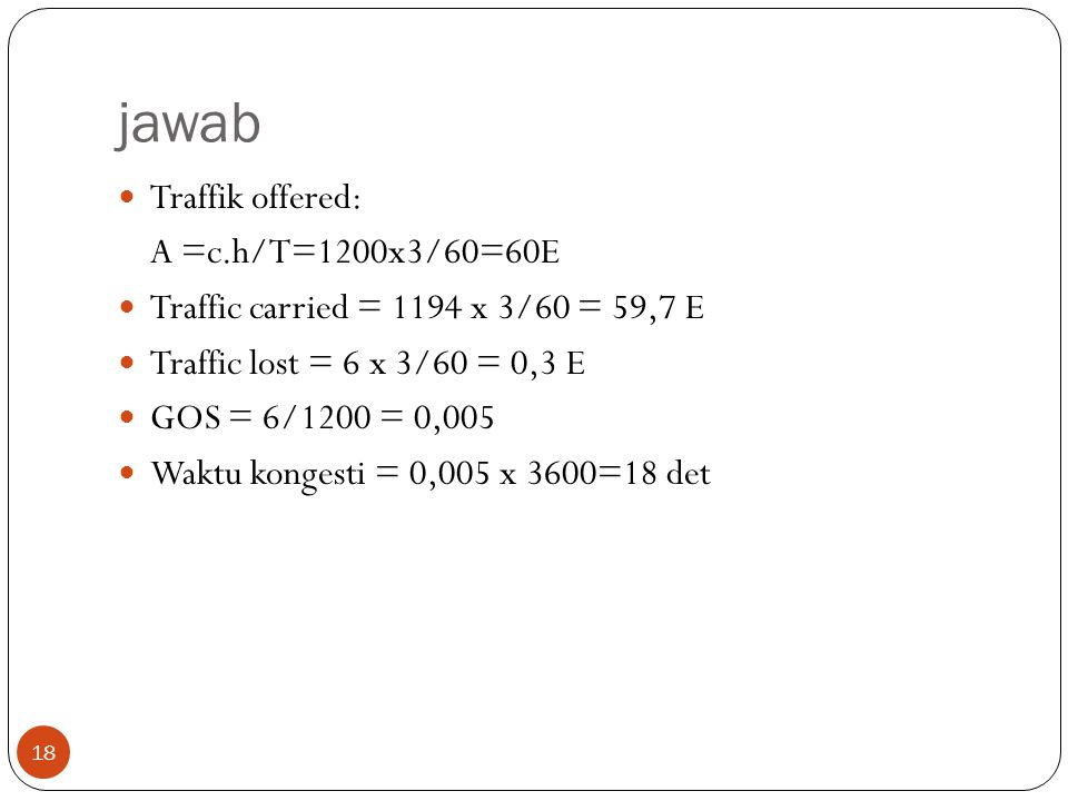 18 jawab  Traffik offered: A =c.h/T=1200x3/60=60E  Traffic carried = 1194 x 3/60 = 59,7 E  Traffic lost = 6 x 3/60 = 0,3 E  GOS = 6/1200 = 0,005 