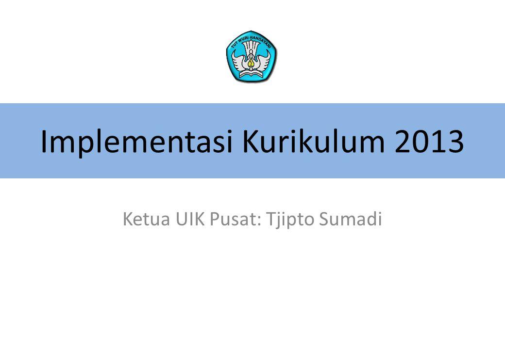 Implementasi Kurikulum 2013 Ketua UIK Pusat: Tjipto Sumadi