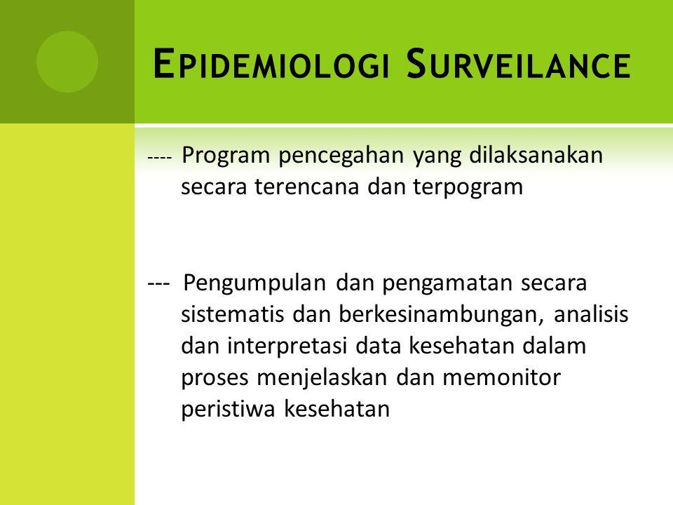 E PIDEMIOLOGI S URVEILANCE ---- Program pencegahan yang dilaksanakan secara terencana dan terpogram --- Pengumpulan dan pengamatan secara sistematis d