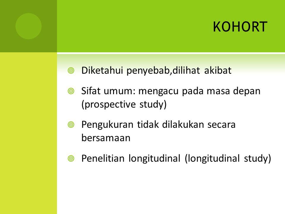 KOHORT  Diketahui penyebab,dilihat akibat  Sifat umum: mengacu pada masa depan (prospective study)  Pengukuran tidak dilakukan secara bersamaan  P