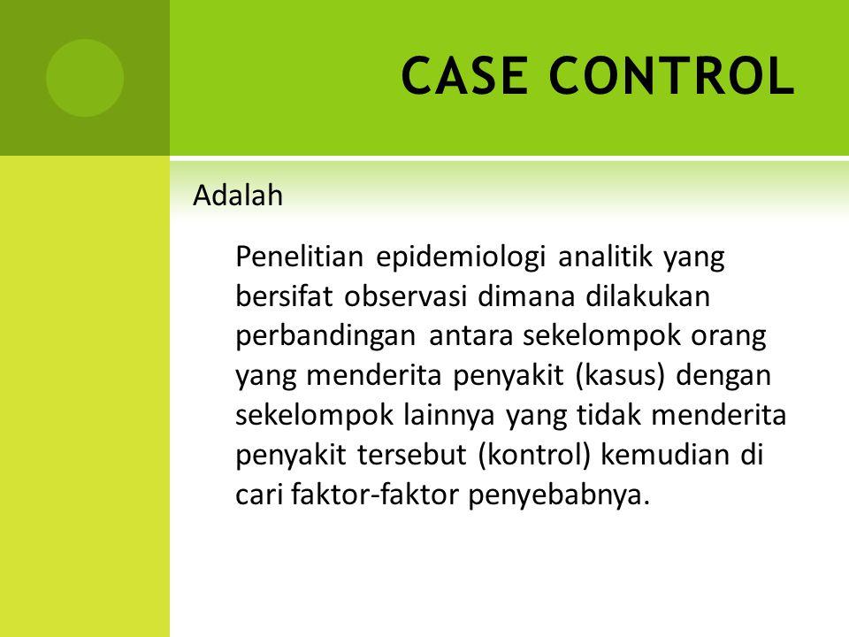 CASE CONTROL Adalah Penelitian epidemiologi analitik yang bersifat observasi dimana dilakukan perbandingan antara sekelompok orang yang menderita peny
