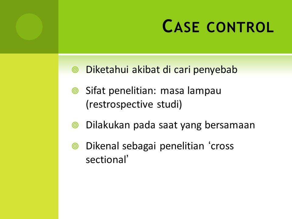 C ASE CONTROL  Diketahui akibat di cari penyebab  Sifat penelitian: masa lampau (restrospective studi)  Dilakukan pada saat yang bersamaan  Dikena