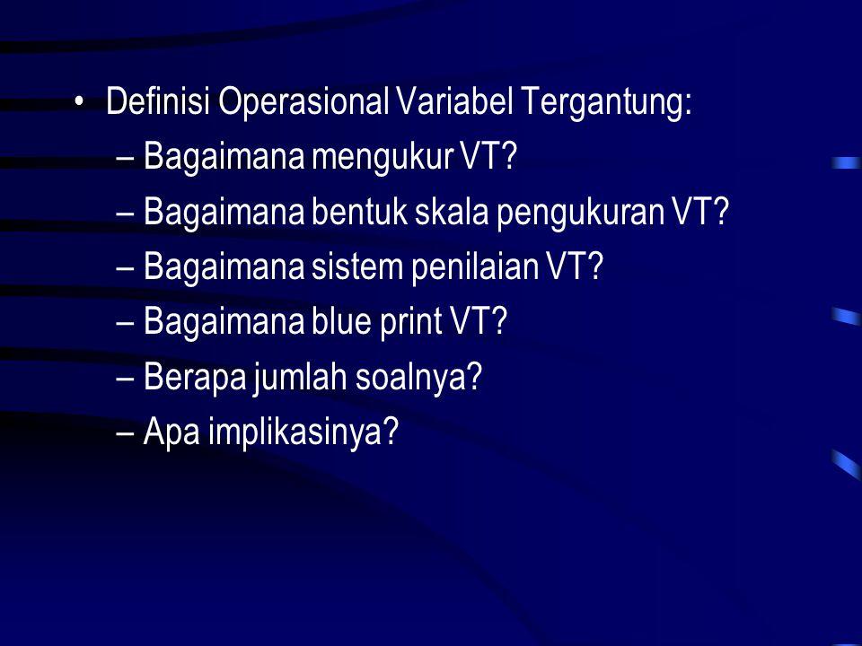 •Definisi Operasional Variabel Tergantung: –Bagaimana mengukur VT? –Bagaimana bentuk skala pengukuran VT? –Bagaimana sistem penilaian VT? –Bagaimana b