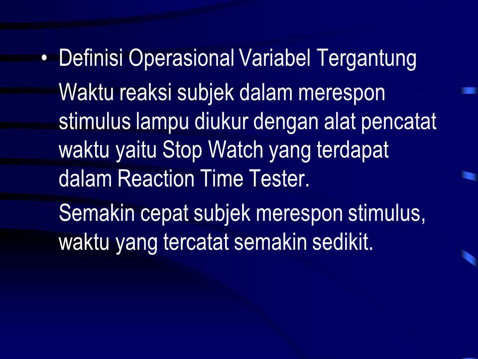 •Definisi Operasional Variabel Tergantung Waktu reaksi subjek dalam merespon stimulus lampu diukur dengan alat pencatat waktu yaitu Stop Watch yang te