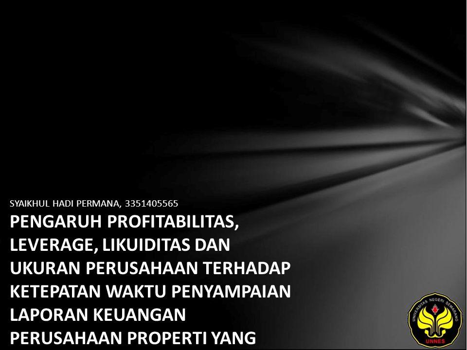 SYAIKHUL HADI PERMANA, 3351405565 PENGARUH PROFITABILITAS, LEVERAGE, LIKUIDITAS DAN UKURAN PERUSAHAAN TERHADAP KETEPATAN WAKTU PENYAMPAIAN LAPORAN KEUANGAN PERUSAHAAN PROPERTI YANG TERDAFTAR DI BEI
