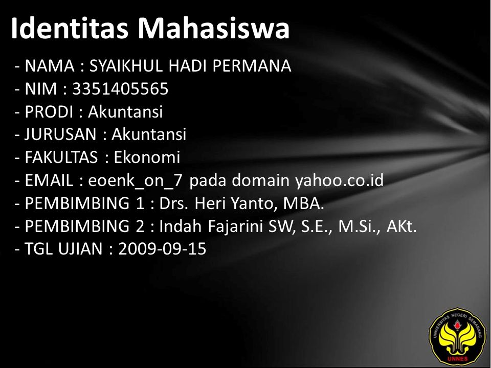 Identitas Mahasiswa - NAMA : SYAIKHUL HADI PERMANA - NIM : 3351405565 - PRODI : Akuntansi - JURUSAN : Akuntansi - FAKULTAS : Ekonomi - EMAIL : eoenk_on_7 pada domain yahoo.co.id - PEMBIMBING 1 : Drs.