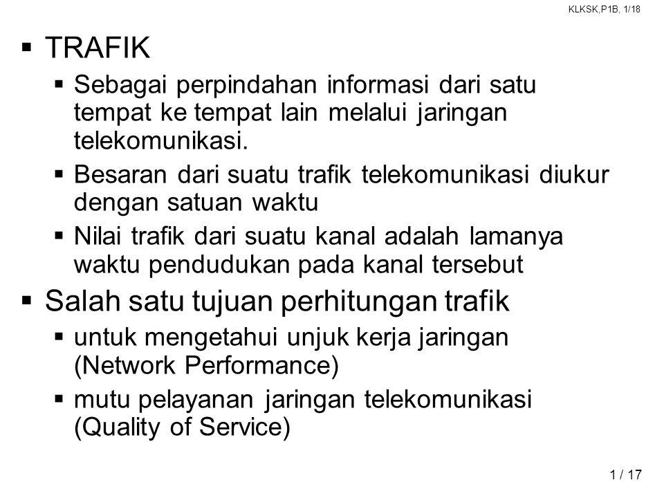 KLKSK,P1B, 1/18 1 / 17  TRAFIK  Sebagai perpindahan informasi dari satu tempat ke tempat lain melalui jaringan telekomunikasi.  Besaran dari suatu