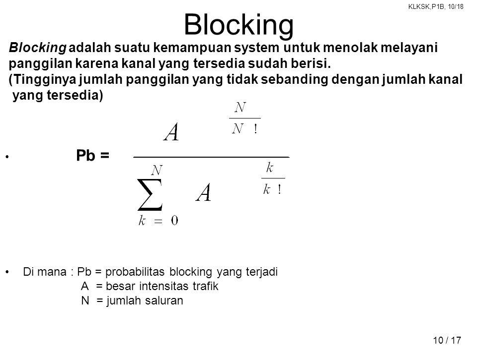 KLKSK,P1B, 10/18 10 / 17 Blocking Blocking adalah suatu kemampuan system untuk menolak melayani panggilan karena kanal yang tersedia sudah berisi. (Ti