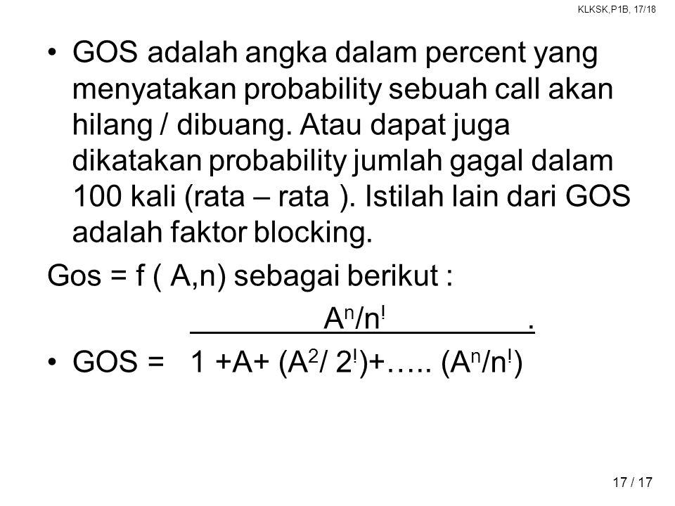 KLKSK,P1B, 17/18 17 / 17 •GOS adalah angka dalam percent yang menyatakan probability sebuah call akan hilang / dibuang. Atau dapat juga dikatakan prob