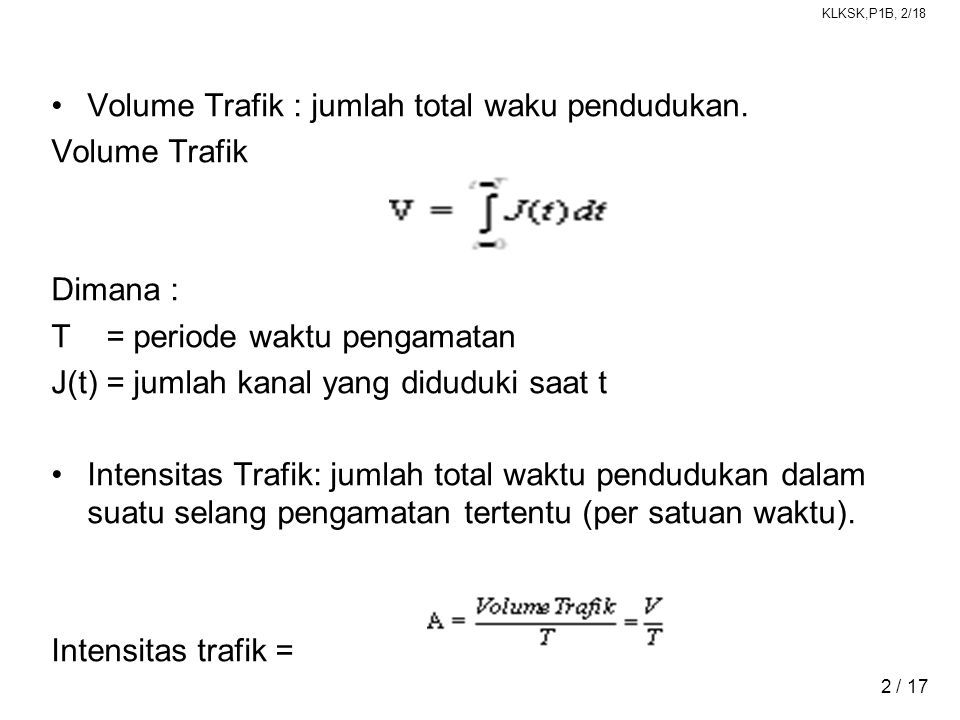 KLKSK,P1B, 2/18 2 / 17 •Volume Trafik : jumlah total waku pendudukan. Volume Trafik Dimana : T = periode waktu pengamatan J(t) = jumlah kanal yang did