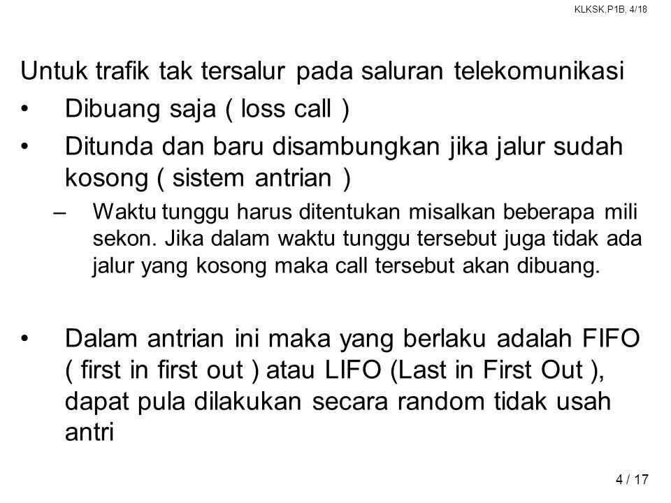 KLKSK,P1B, 4/18 4 / 17 Untuk trafik tak tersalur pada saluran telekomunikasi •Dibuang saja ( loss call ) •Ditunda dan baru disambungkan jika jalur sud