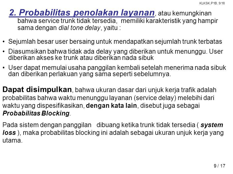 KLKSK,P1B, 9/18 9 / 17 2. Probabilitas penolakan layanan, atau kemungkinan bahwa service trunk tidak tersedia, memiliki karakteristik yang hampir sama