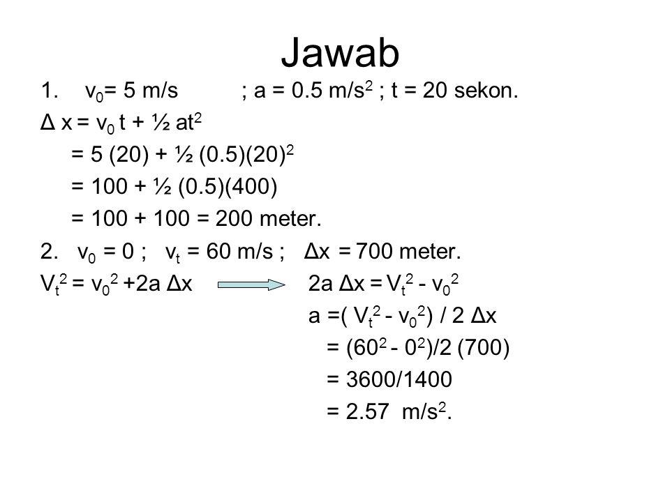 Jawab 1.v 0 = 5 m/s ; a = 0.5 m/s 2 ; t = 20 sekon. Δ x = v 0 t + ½ at 2 = 5 (20) + ½ (0.5)(20) 2 = 100 + ½ (0.5)(400) = 100 + 100 = 200 meter. 2. v 0