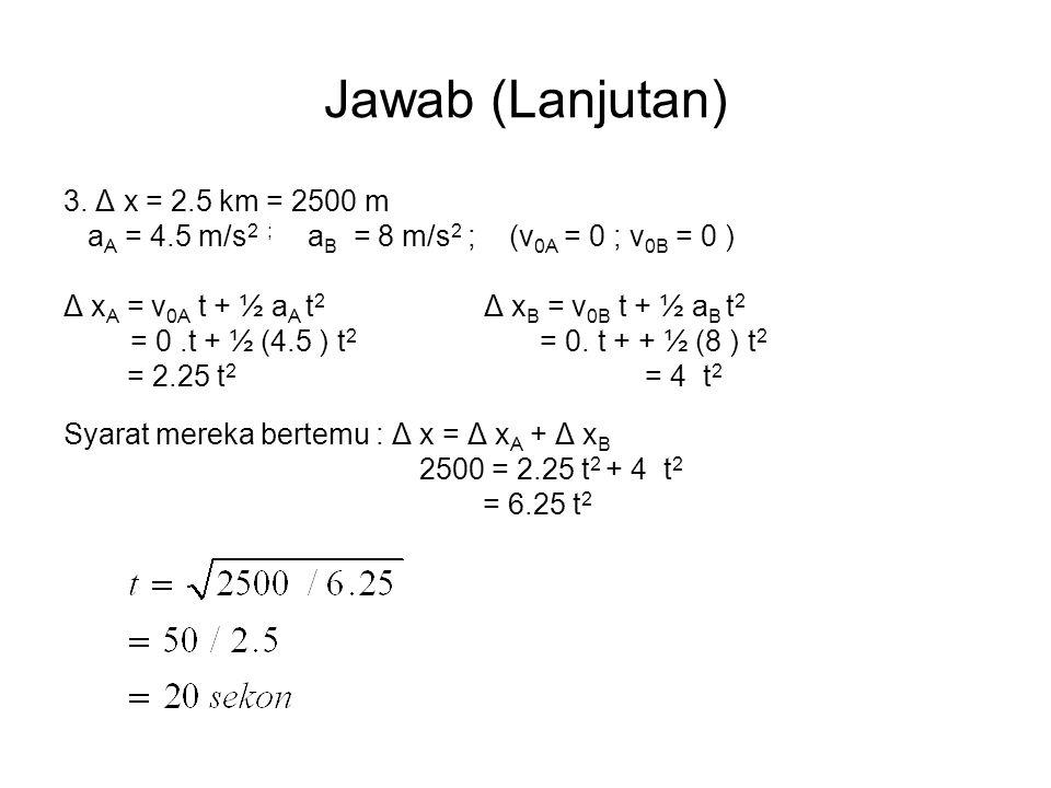 Jawab (Lanjutan) 3. Δ x = 2.5 km = 2500 m a A = 4.5 m/s 2 ; a B = 8 m/s 2 ; (v 0A = 0 ; v 0B = 0 ) Δ x A = v 0A t + ½ a A t 2 Δ x B = v 0B t + ½ a B t