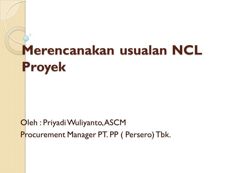 Merencanakan usualan NCL Proyek Oleh : Priyadi Wuliyanto, ASCM Procurement Manager PT. PP ( Persero) Tbk.