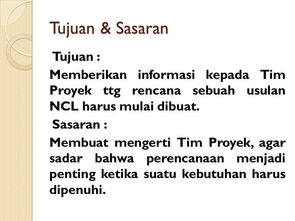 Tujuan & Sasaran Tujuan : Memberikan informasi kepada Tim Proyek ttg rencana sebuah usulan NCL harus mulai dibuat. Sasaran : Membuat mengerti Tim Proy