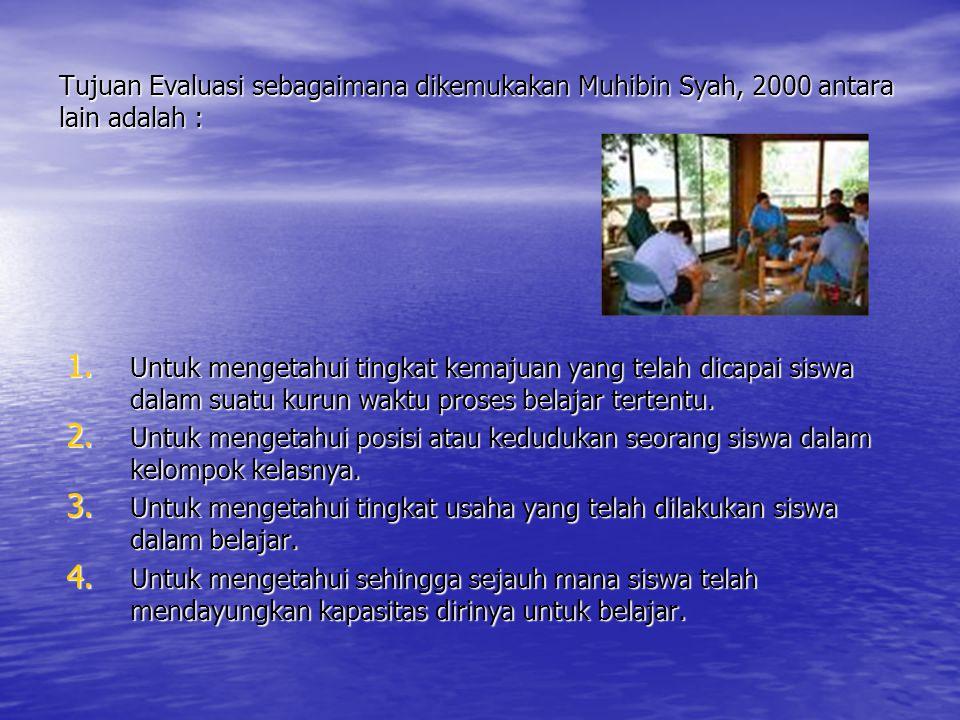 Tujuan Evaluasi sebagaimana dikemukakan Muhibin Syah, 2000 antara lain adalah : 1. Untuk mengetahui tingkat kemajuan yang telah dicapai siswa dalam su