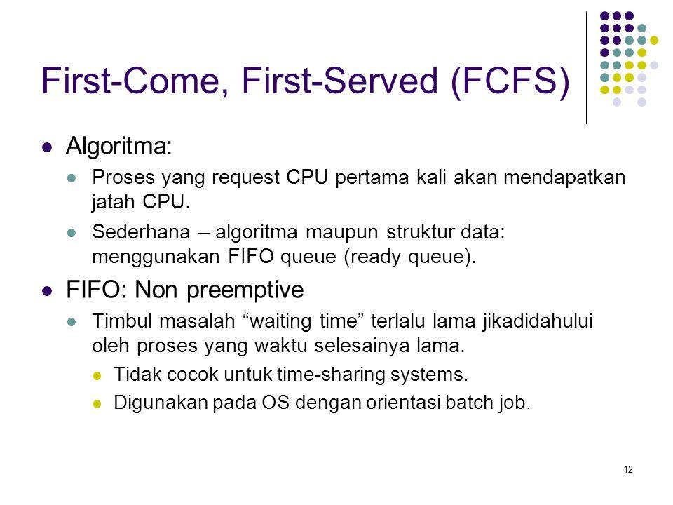 12 First-Come, First-Served (FCFS)  Algoritma:  Proses yang request CPU pertama kali akan mendapatkan jatah CPU.  Sederhana – algoritma maupun stru