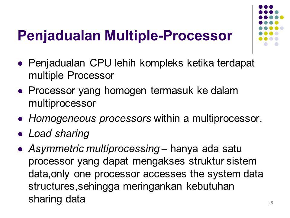 26 Penjadualan Multiple-Processor  Penjadualan CPU lehih kompleks ketika terdapat multiple Processor  Processor yang homogen termasuk ke dalam multi