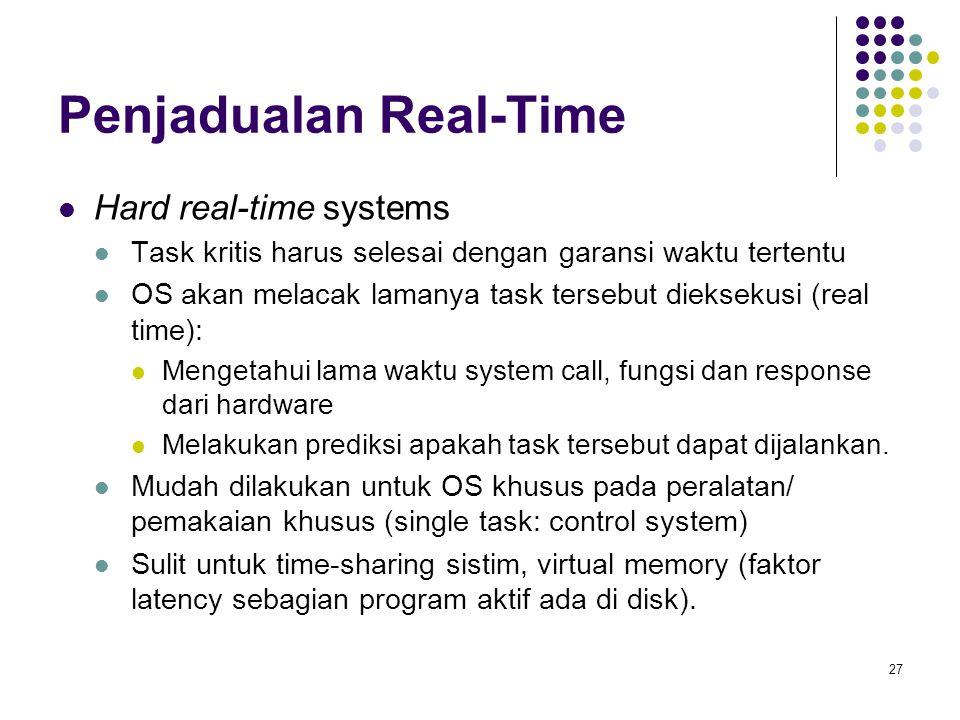 27 Penjadualan Real-Time  Hard real-time systems  Task kritis harus selesai dengan garansi waktu tertentu  OS akan melacak lamanya task tersebut di