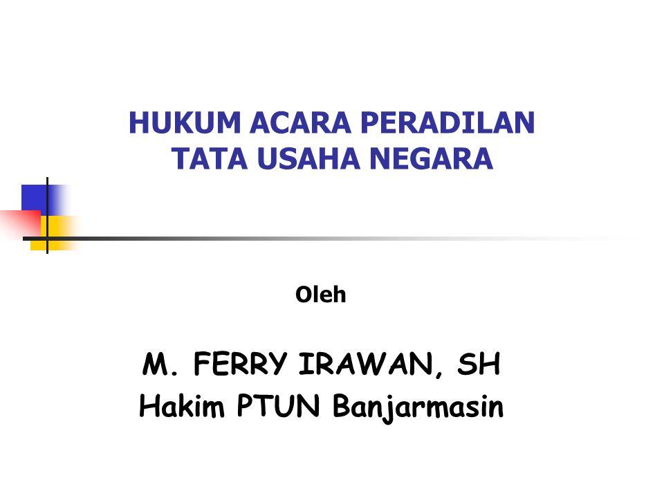 HUKUM ACARA PERADILAN TATA USAHA NEGARA Oleh M. FERRY IRAWAN, SH Hakim PTUN Banjarmasin