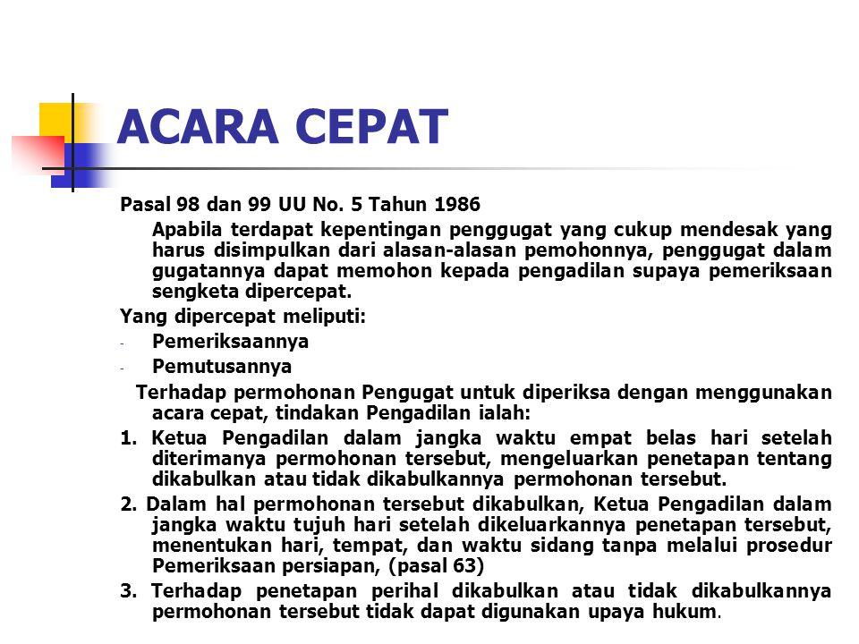 ACARA CEPAT Pasal 98 dan 99 UU No. 5 Tahun 1986 Apabila terdapat kepentingan penggugat yang cukup mendesak yang harus disimpulkan dari alasan-alasan p