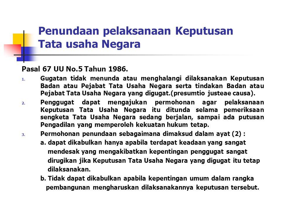 Penundaan pelaksanaan Keputusan Tata usaha Negara Pasal 67 UU No.5 Tahun 1986. 1. Gugatan tidak menunda atau menghalangi dilaksanakan Keputusan Badan
