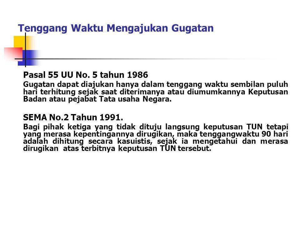 Tenggang Waktu Mengajukan Gugatan Pasal 55 UU No. 5 tahun 1986 Gugatan dapat diajukan hanya dalam tenggang waktu sembilan puluh hari terhitung sejak s