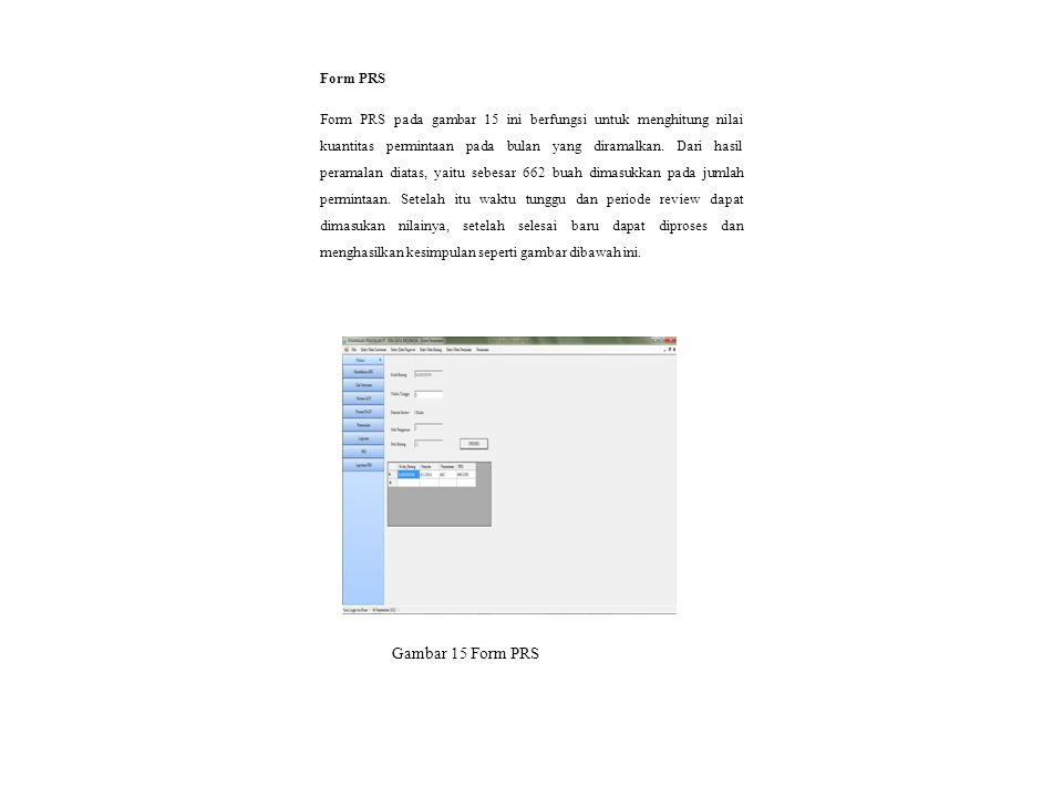 Gambar 15 Form PRS Form PRS Form PRS pada gambar 15 ini berfungsi untuk menghitung nilai kuantitas permintaan pada bulan yang diramalkan. Dari hasil p