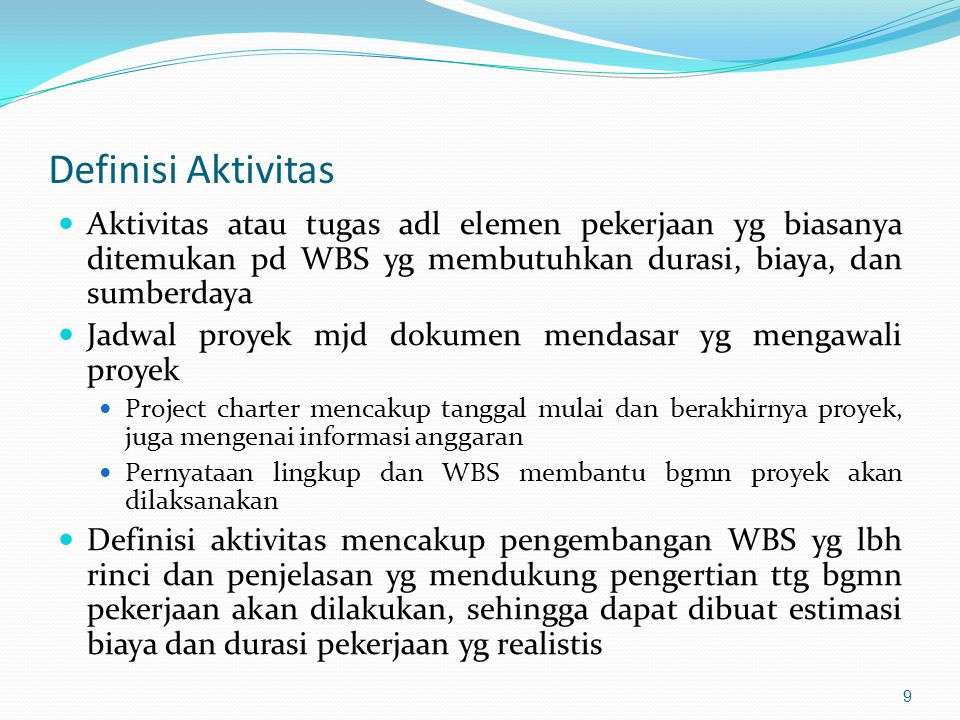 Definisi Aktivitas  Aktivitas atau tugas adl elemen pekerjaan yg biasanya ditemukan pd WBS yg membutuhkan durasi, biaya, dan sumberdaya  Jadwal proy