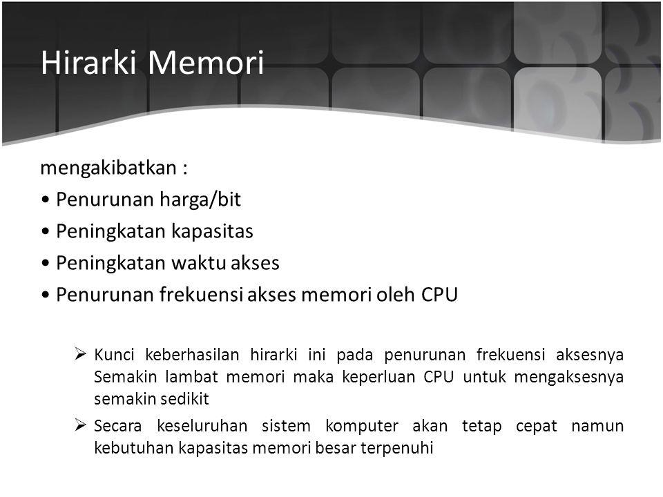 Hirarki Memori mengakibatkan : • Penurunan harga/bit • Peningkatan kapasitas • Peningkatan waktu akses • Penurunan frekuensi akses memori oleh CPU  K