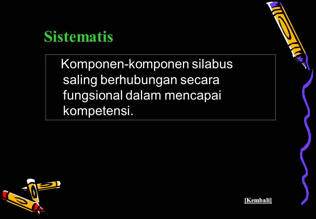 Pusat Kurikulum - Balitbang Depdiknas 33 Sistematis Komponen-komponen silabus saling berhubungan secara fungsional dalam mencapai kompetensi. [Kembali