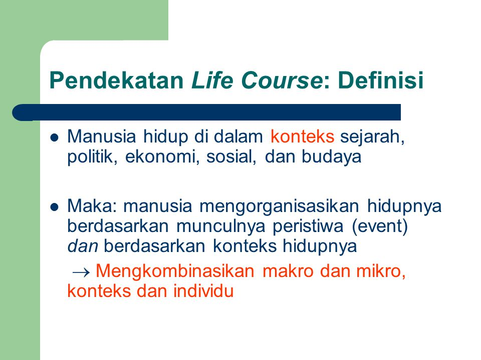 Pendekatan Life Course: Definisi  Manusia hidup di dalam konteks sejarah, politik, ekonomi, sosial, dan budaya  Maka: manusia mengorganisasikan hidupnya berdasarkan munculnya peristiwa (event) dan berdasarkan konteks hidupnya  Mengkombinasikan makro dan mikro, konteks dan individu