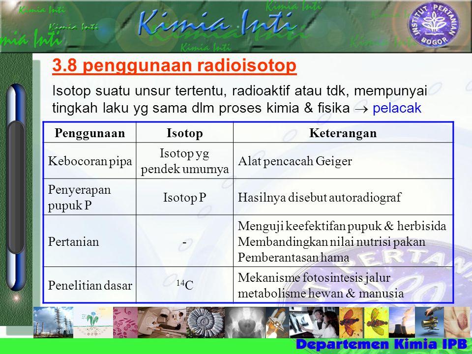 Penggunaan IsotopKeterangan Kebocoran pipa Isotop yg pendek umurnya Alat pencacah Geiger Penyerapan pupuk P Isotop PHasilnya disebut autoradiograf Pertanian- Menguji keefektifan pupuk & herbisida Membandingkan nilai nutrisi pakan Pemberantasan hama Penelitian dasar 14 C Mekanisme fotosintesis jalur metabolisme hewan & manusia 3.8 penggunaan radioisotop Isotop suatu unsur tertentu, radioaktif atau tdk, mempunyai tingkah laku yg sama dlm proses kimia & fisika  pelacak