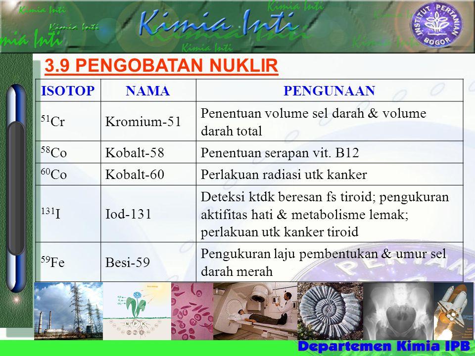 3.9 PENGOBATAN NUKLIR ISOTOPNAMAPENGUNAAN 51 CrKromium-51 Penentuan volume sel darah & volume darah total 58 CoKobalt-58Penentuan serapan vit. B12 60