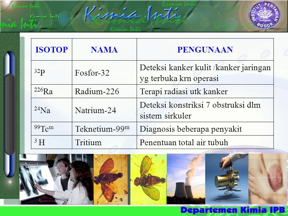 ISOTOPNAMAPENGUNAAN 32 PFosfor-32 Deteksi kanker kulit /kanker jaringan yg terbuka krn operasi 226 RaRadium-226Terapi radiasi utk kanker 24 NaNatrium-24 Deteksi konstriksi 7 obstruksi dlm sistem sirkuler 99 Tc m Teknetium-99 m Diagnosis beberapa penyakit 3 HTritiumPenentuan total air tubuh
