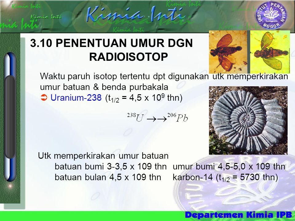 3.10 PENENTUAN UMUR DGN RADIOISOTOP Waktu paruh isotop tertentu dpt digunakan utk memperkirakan umur batuan & benda purbakala  Uranium-238 (t 1/2 = 4,5 x 10 9 thn) Utk memperkirakan umur batuan batuan bumi 3-3,5 x 109 thn umur bumi 4,5-5,0 x 109 thn batuan bulan 4,5 x 109 thn karbon-14 (t 1/2 = 5730 thn)