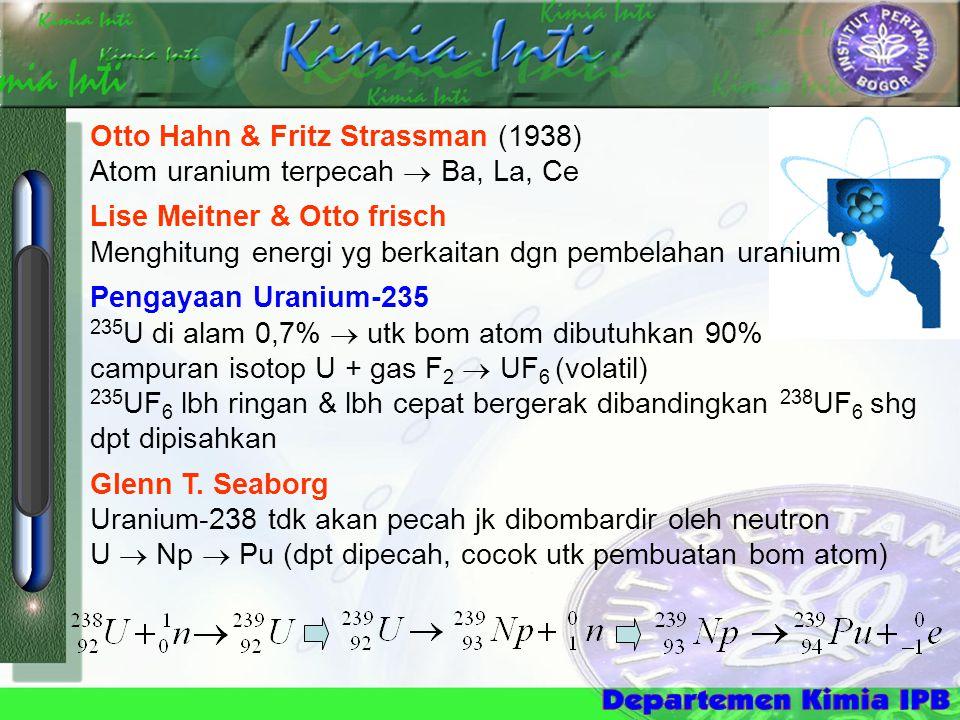 Otto Hahn & Fritz Strassman (1938) Atom uranium terpecah  Ba, La, Ce Lise Meitner & Otto frisch Menghitung energi yg berkaitan dgn pembelahan uranium Pengayaan Uranium-235 235 U di alam 0,7%  utk bom atom dibutuhkan 90% campuran isotop U + gas F 2  UF 6 (volatil) 235 UF 6 lbh ringan & lbh cepat bergerak dibandingkan 238 UF 6 shg dpt dipisahkan Glenn T.