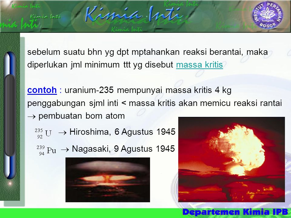 sebelum suatu bhn yg dpt mptahankan reaksi berantai, maka diperlukan jml minimum ttt yg disebut massa kritis contoh : uranium-235 mempunyai massa kritis 4 kg penggabungan sjml inti < massa kritis akan memicu reaksi rantai  pembuatan bom atom  Hiroshima, 6 Agustus 1945  Nagasaki, 9 Agustus 1945