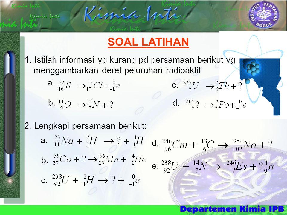 SOAL LATIHAN 1. Istilah informasi yg kurang pd persamaan berikut yg menggambarkan deret peluruhan radioaktif 2. Lengkapi persamaan berikut: a. b. c. d